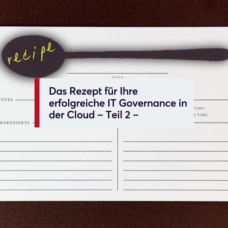 Das Rezept für Ihre erfolgreiche IT Governance in der Cloud – Teil 2 –